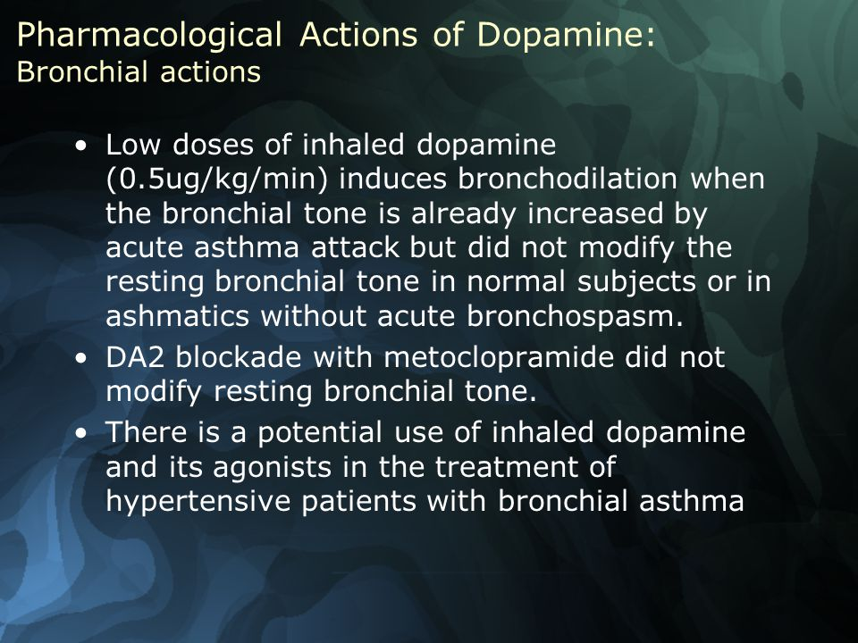Pharmacological Actions of Dopamine: Bronchial actions Low doses of inhaled dopamine (0.5ug/kg/min) induces bronchodilation when the bronchial tone is already increased by acute asthma attack but did not modify the resting bronchial tone in normal subjects or in ashmatics without acute bronchospasm.