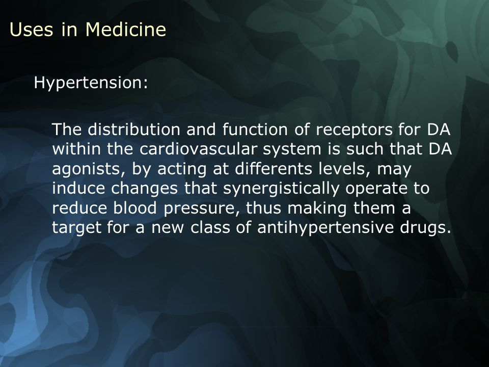 Uses in Medicine Hypertension: The distribution and function of receptors for DA within the cardiovascular system is such that DA agonists, by acting at differents levels, may induce changes that synergistically operate to reduce blood pressure, thus making them a target for a new class of antihypertensive drugs.