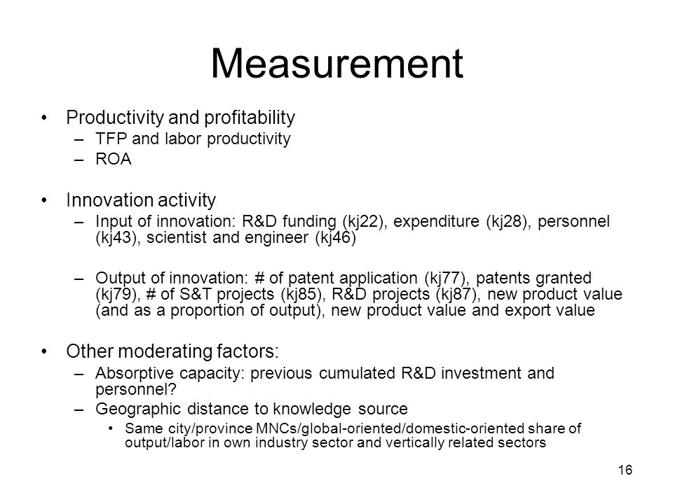 16 Measurement Productivity and profitability –TFP and labor productivity –ROA Innovation activity –Input of innovation: R&D funding (kj22), expenditure (kj28), personnel (kj43), scientist and engineer (kj46) –Output of innovation: # of patent application (kj77), patents granted (kj79), # of S&T projects (kj85), R&D projects (kj87), new product value (and as a proportion of output), new product value and export value Other moderating factors: –Absorptive capacity: previous cumulated R&D investment and personnel.