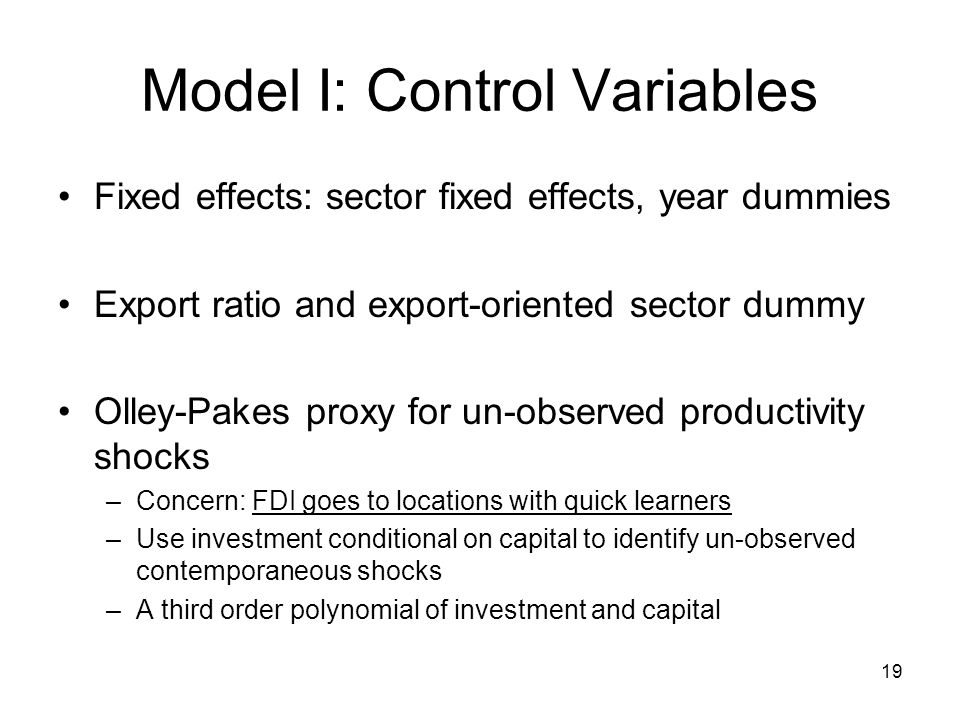 19 Model I: Control Variables Fixed effects: sector fixed effects, year dummies Export ratio and export-oriented sector dummy Olley-Pakes proxy for un-observed productivity shocks –Concern: FDI goes to locations with quick learners –Use investment conditional on capital to identify un-observed contemporaneous shocks –A third order polynomial of investment and capital