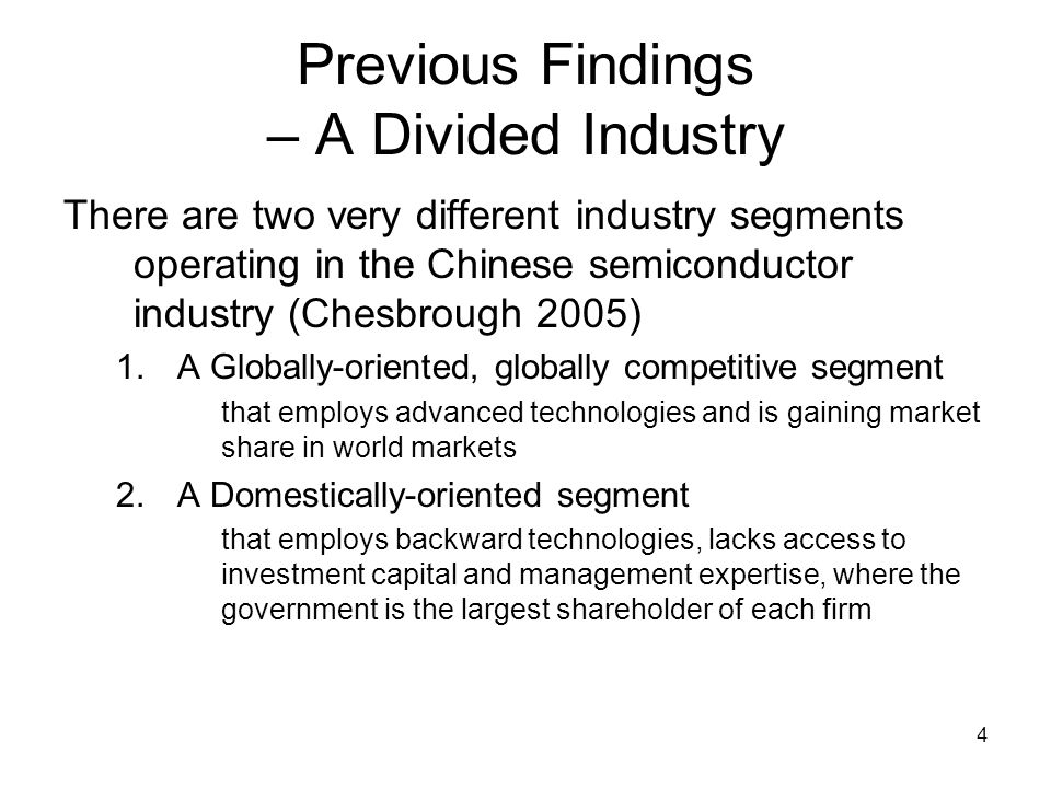 4 Previous Findings – A Divided Industry There are two very different industry segments operating in the Chinese semiconductor industry (Chesbrough 2005) 1.A Globally-oriented, globally competitive segment that employs advanced technologies and is gaining market share in world markets 2.A Domestically-oriented segment that employs backward technologies, lacks access to investment capital and management expertise, where the government is the largest shareholder of each firm