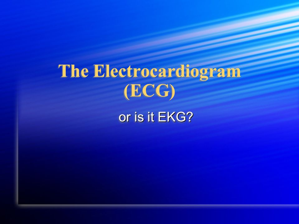 The Electrocardiogram (ECG) or is it EKG