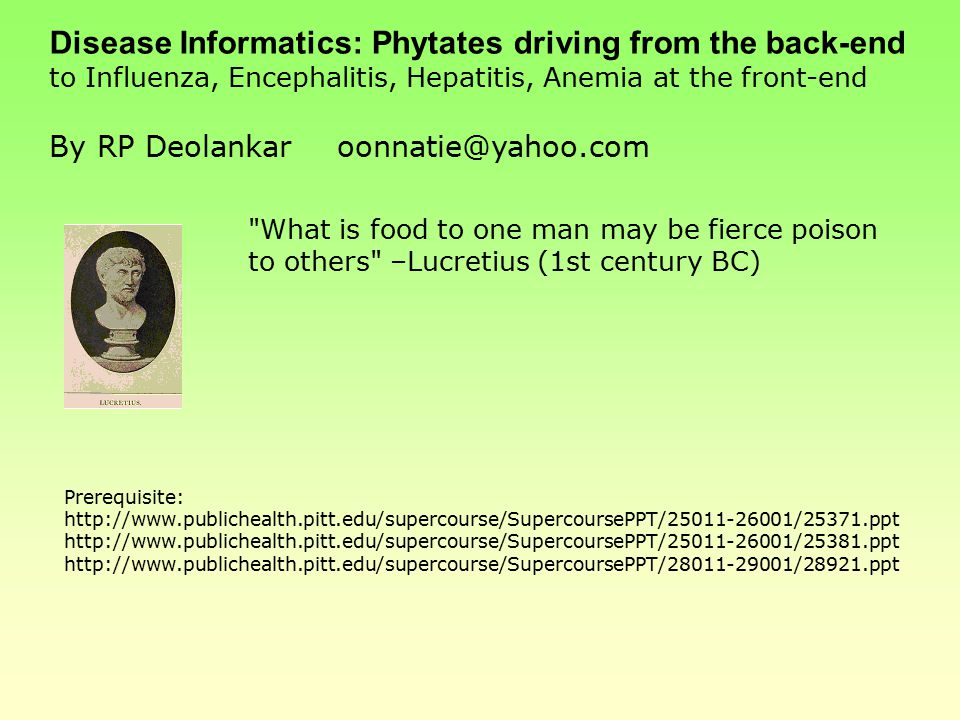 Disease Informatics: Phytates driving from the back-end to Influenza, Encephalitis, Hepatitis, Anemia at the front-end By RP Deolankaroonnatie@yahoo.com What is food to one man may be fierce poison to others –Lucretius (1st century BC) Prerequisite: http://www.publichealth.pitt.edu/supercourse/SupercoursePPT/25011-26001/25371.ppt http://www.publichealth.pitt.edu/supercourse/SupercoursePPT/25011-26001/25381.ppt http://www.publichealth.pitt.edu/supercourse/SupercoursePPT/28011-29001/28921.ppt