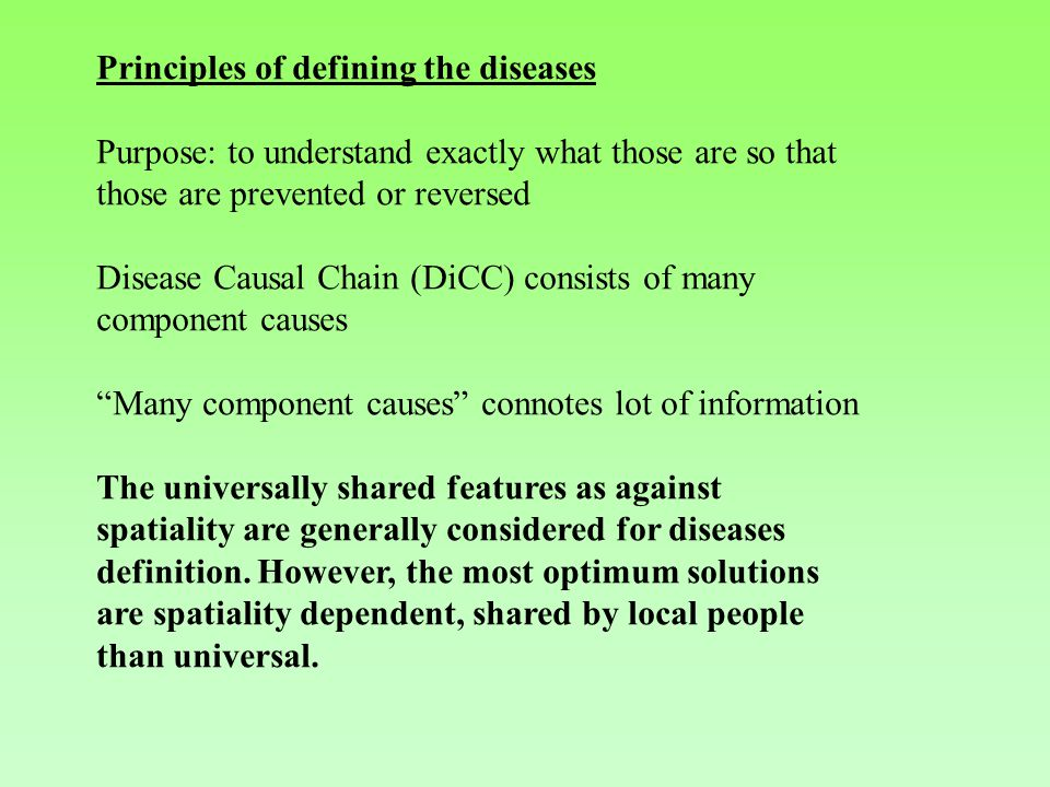 Principles of defining the diseases Purpose: to understand exactly what those are so that those are prevented or reversed Disease Causal Chain (DiCC) consists of many component causes Many component causes connotes lot of information The universally shared features as against spatiality are generally considered for diseases definition.