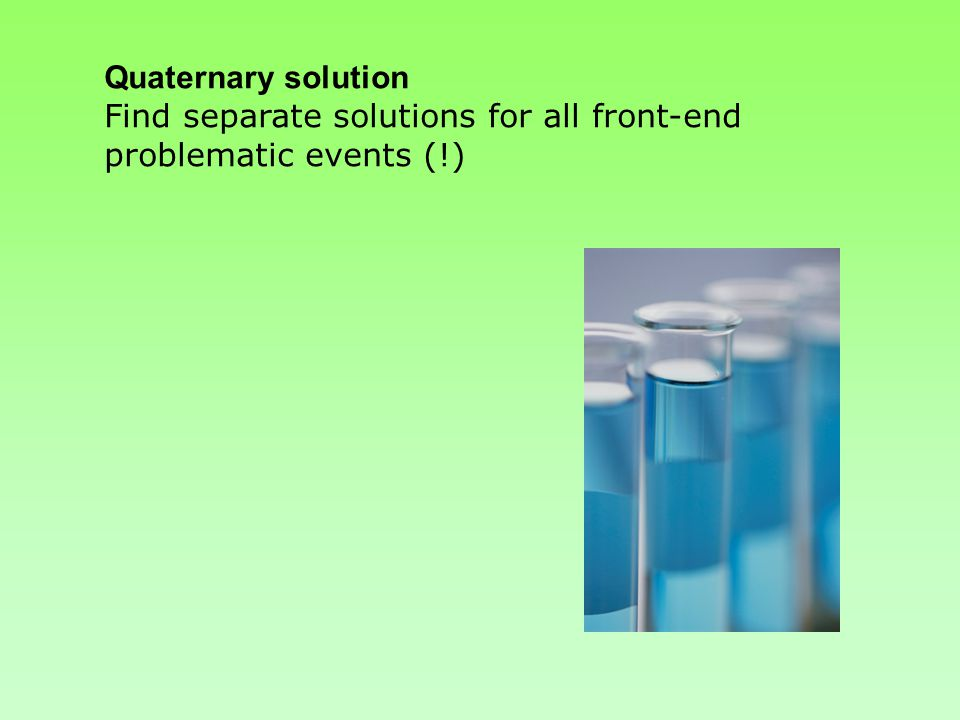 Quaternary solution Find separate solutions for all front-end problematic events (!)