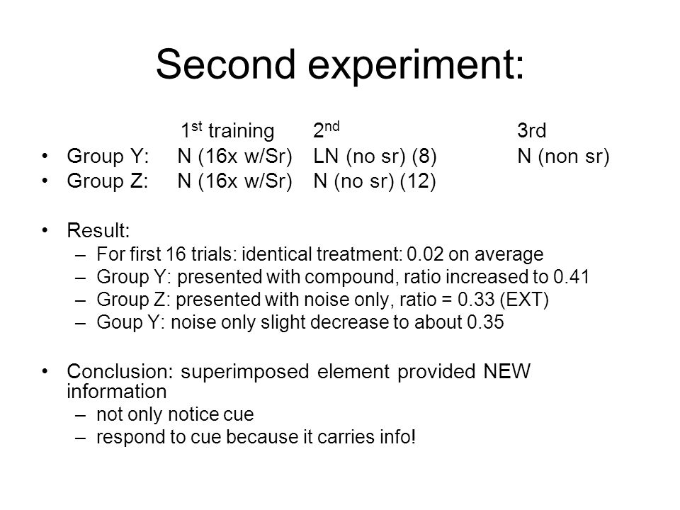 Second experiment: 1 st training2 nd 3rd Group Y:N (16x w/Sr)LN (no sr) (8)N (non sr) Group Z:N (16x w/Sr)N (no sr) (12) Result: –For first 16 trials: identical treatment: 0.02 on average –Group Y: presented with compound, ratio increased to 0.41 –Group Z: presented with noise only, ratio = 0.33 (EXT) –Goup Y: noise only slight decrease to about 0.35 Conclusion: superimposed element provided NEW information –not only notice cue –respond to cue because it carries info!