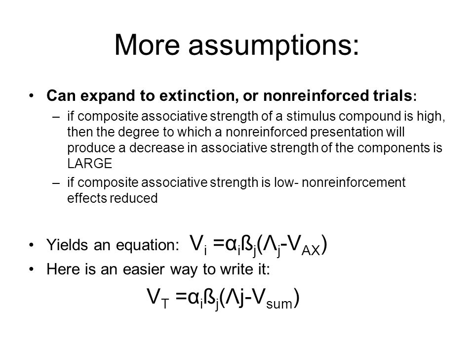 More assumptions: Can expand to extinction, or nonreinforced trials : –if composite associative strength of a stimulus compound is high, then the degree to which a nonreinforced presentation will produce a decrease in associative strength of the components is LARGE –if composite associative strength is low- nonreinforcement effects reduced Yields an equation: V i =α i ß j (Λ j -V AX ) Here is an easier way to write it: V T =α i ß j (Λj-V sum )