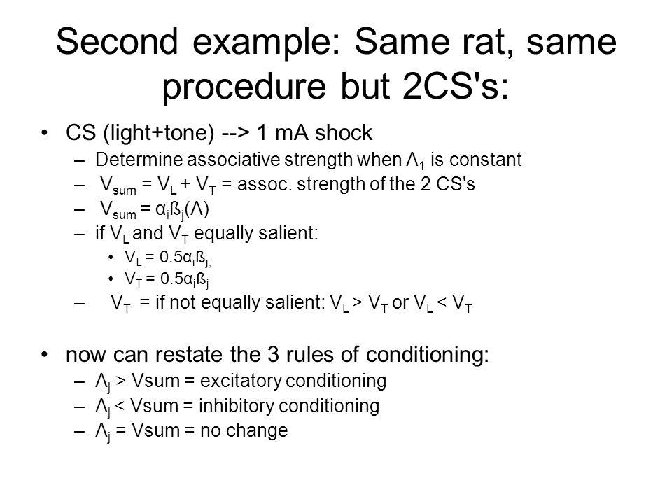 Second example: Same rat, same procedure but 2CS's: CS (light+tone) --> 1 mA shock –Determine associative strength when Λ 1 is constant – V sum = V L