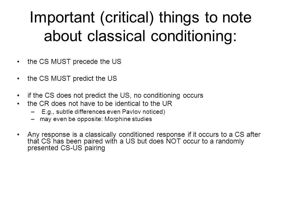 Important (critical) things to note about classical conditioning: the CS MUST precede the US the CS MUST predict the US if the CS does not predict the US, no conditioning occurs the CR does not have to be identical to the UR – E.g., subtle differences even Pavlov noticed) –may even be opposite: Morphine studies Any response is a classically conditioned response if it occurs to a CS after that CS has been paired with a US but does NOT occur to a randomly presented CS-US pairing