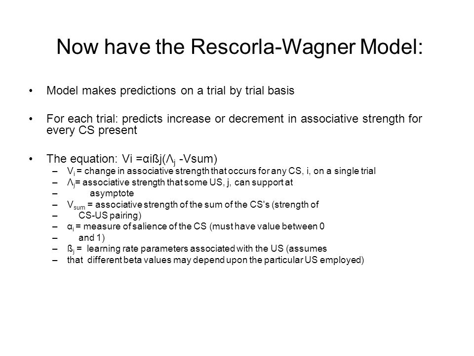 Now have the Rescorla-Wagner Model: Model makes predictions on a trial by trial basis For each trial: predicts increase or decrement in associative strength for every CS present The equation: Vi =αißj(Λ j -Vsum) –V i = change in associative strength that occurs for any CS, i, on a single trial –Λ j = associative strength that some US, j, can support at – asymptote –V sum = associative strength of the sum of the CS s (strength of – CS-US pairing) –α i = measure of salience of the CS (must have value between 0 – and 1) –ß j = learning rate parameters associated with the US (assumes –that different beta values may depend upon the particular US employed)