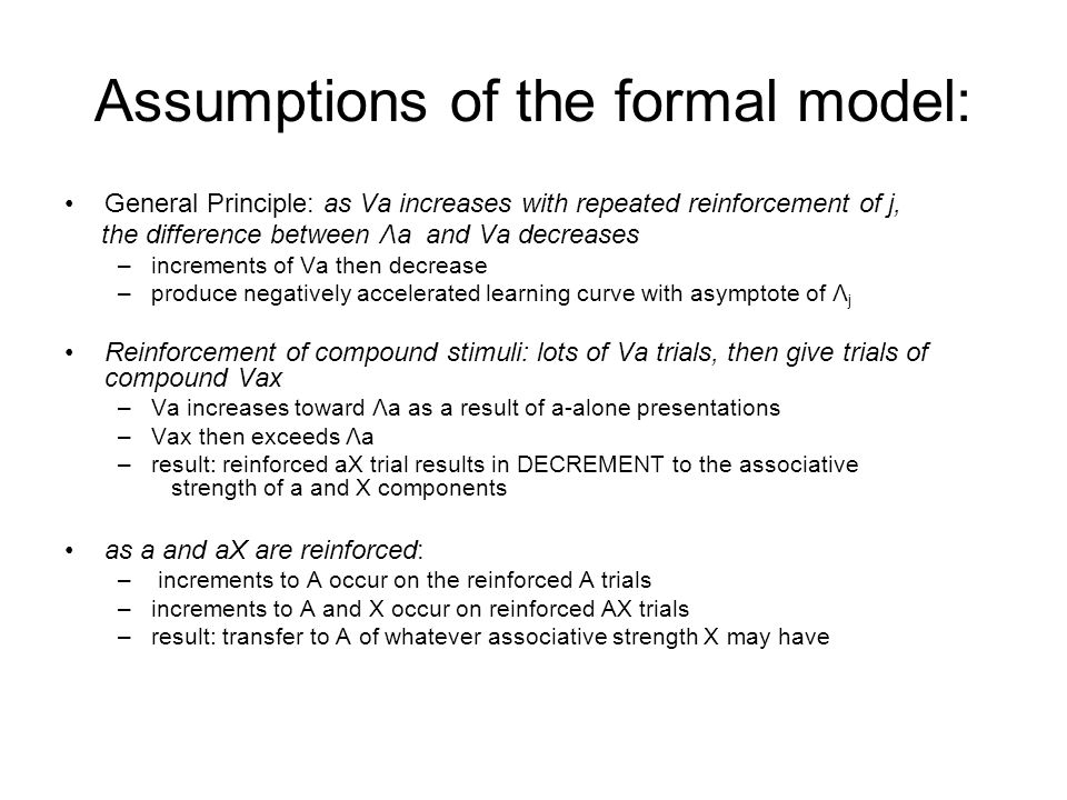 Assumptions of the formal model: General Principle: as Va increases with repeated reinforcement of j, the difference between Λa and Va decreases –increments of Va then decrease –produce negatively accelerated learning curve with asymptote of Λ j Reinforcement of compound stimuli: lots of Va trials, then give trials of compound Vax –Va increases toward Λa as a result of a-alone presentations –Vax then exceeds Λa –result: reinforced aX trial results in DECREMENT to the associative strength of a and X components as a and aX are reinforced: – increments to A occur on the reinforced A trials –increments to A and X occur on reinforced AX trials –result: transfer to A of whatever associative strength X may have