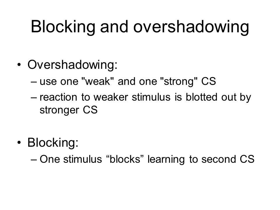 Blocking and overshadowing Overshadowing: –use one weak and one strong CS –reaction to weaker stimulus is blotted out by stronger CS Blocking: –One stimulus blocks learning to second CS