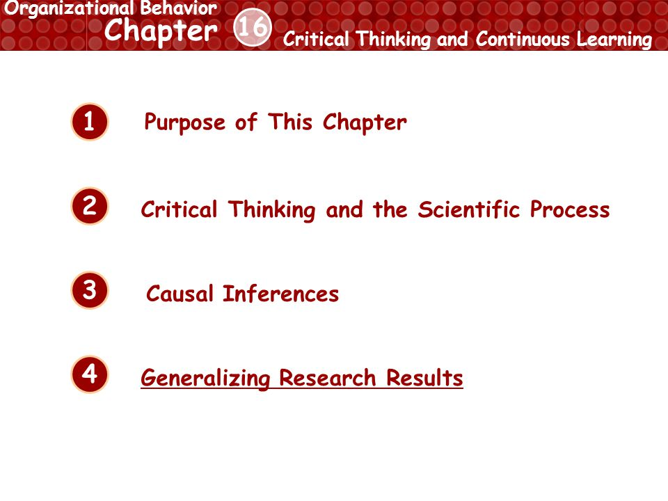 16 Chapter Critical Thinking and Continuous Learning Organizational Behavior 1 2 3 4 Critical Thinking and the Scientific Process Causal Inferences Generalizing Research Results Purpose of This Chapter