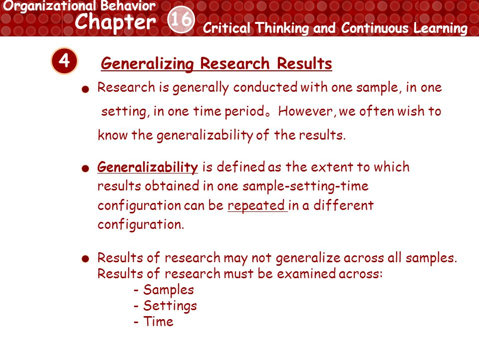16 Chapter Critical Thinking and Continuous Learning Organizational Behavior 4 Generalizing Research Results Results of research may not generalize across all samples.