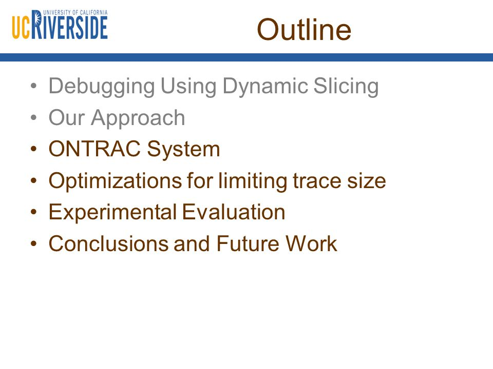 Outline Debugging Using Dynamic Slicing Our Approach ONTRAC System Optimizations for limiting trace size Experimental Evaluation Conclusions and Future Work