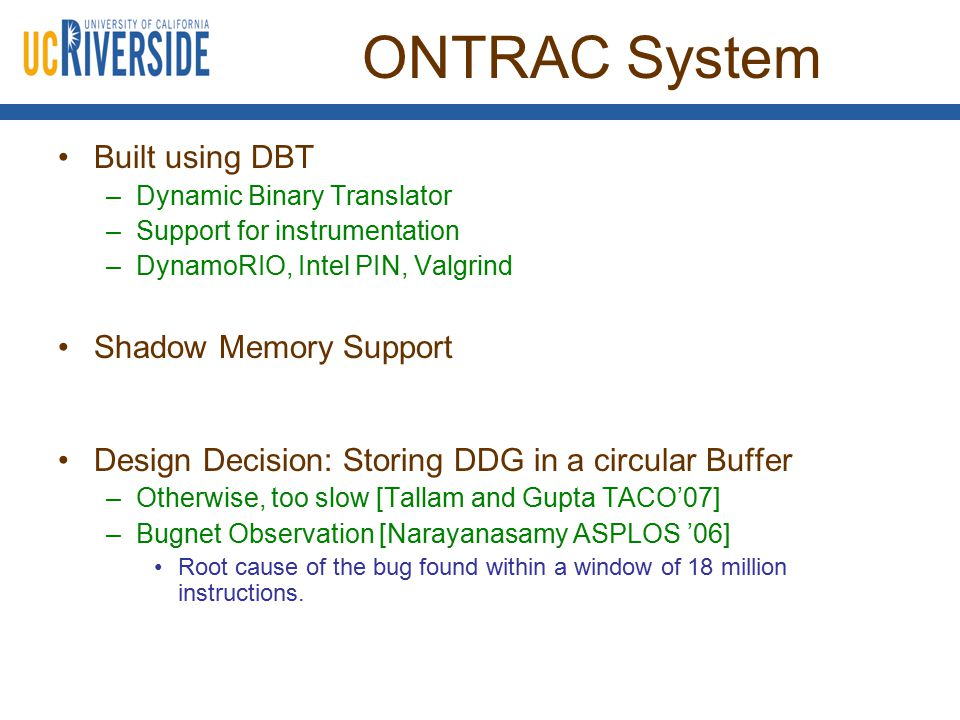 ONTRAC System Built using DBT –Dynamic Binary Translator –Support for instrumentation –DynamoRIO, Intel PIN, Valgrind Shadow Memory Support Design Dec