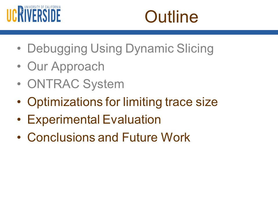 Outline Debugging Using Dynamic Slicing Our Approach ONTRAC System Optimizations for limiting trace size Experimental Evaluation Conclusions and Futur