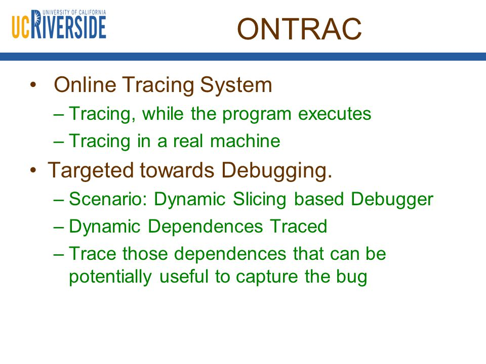 ONTRAC System Built using DBT –Dynamic Binary Translator –Support for instrumentation –DynamoRIO, Intel PIN, Valgrind Shadow Memory Support Design Decision: Storing DDG in a circular Buffer –Otherwise, too slow [Tallam and Gupta TACO'07] –Bugnet Observation [Narayanasamy ASPLOS '06] Root cause of the bug found within a window of 18 million instructions.