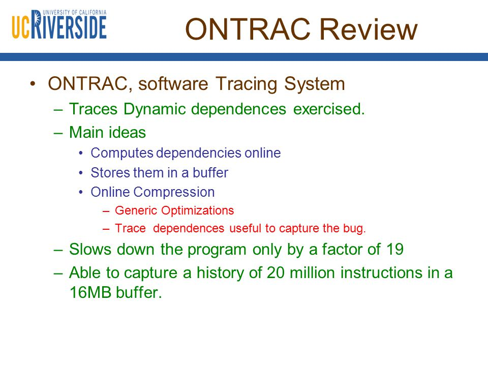 ONTRAC Review ONTRAC, software Tracing System –Traces Dynamic dependences exercised. –Main ideas Computes dependencies online Stores them in a buffer