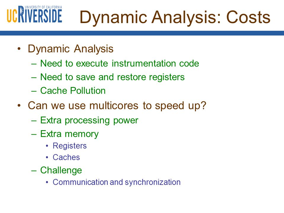 Dynamic Analysis: Costs Dynamic Analysis –Need to execute instrumentation code –Need to save and restore registers –Cache Pollution Can we use multicores to speed up.
