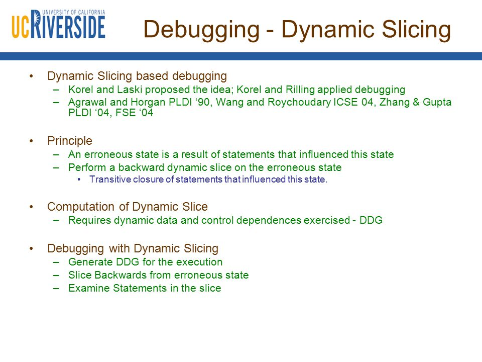 Debugging - Dynamic Slicing Dynamic Slicing based debugging –Korel and Laski proposed the idea; Korel and Rilling applied debugging –Agrawal and Horga