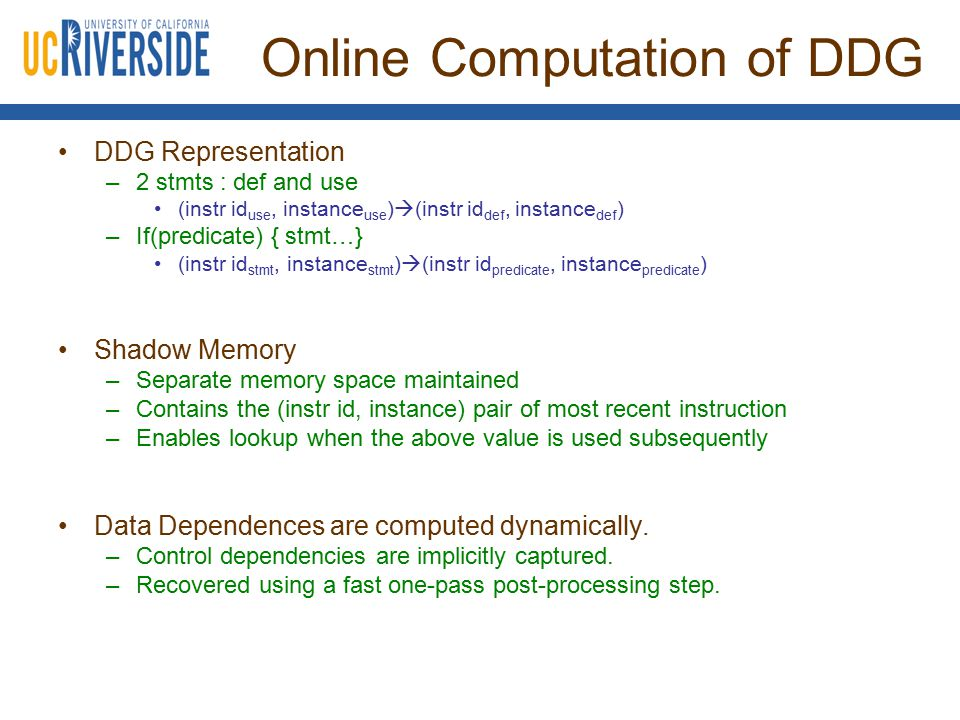 Online Computation of DDG DDG Representation –2 stmts : def and use (instr id use, instance use )  (instr id def, instance def ) –If(predicate) { stmt…} (instr id stmt, instance stmt )  (instr id predicate, instance predicate ) Shadow Memory –Separate memory space maintained –Contains the (instr id, instance) pair of most recent instruction –Enables lookup when the above value is used subsequently Data Dependences are computed dynamically.