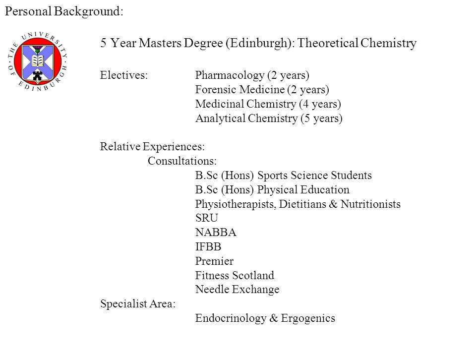 Personal Background: 5 Year Masters Degree (Edinburgh): Theoretical Chemistry Electives:Pharmacology (2 years) Forensic Medicine (2 years) Medicinal Chemistry (4 years) Analytical Chemistry (5 years) Relative Experiences: Consultations: B.Sc (Hons) Sports Science Students B.Sc (Hons) Physical Education Physiotherapists, Dietitians & Nutritionists SRU NABBA IFBB Premier Fitness Scotland Needle Exchange Specialist Area: Endocrinology & Ergogenics