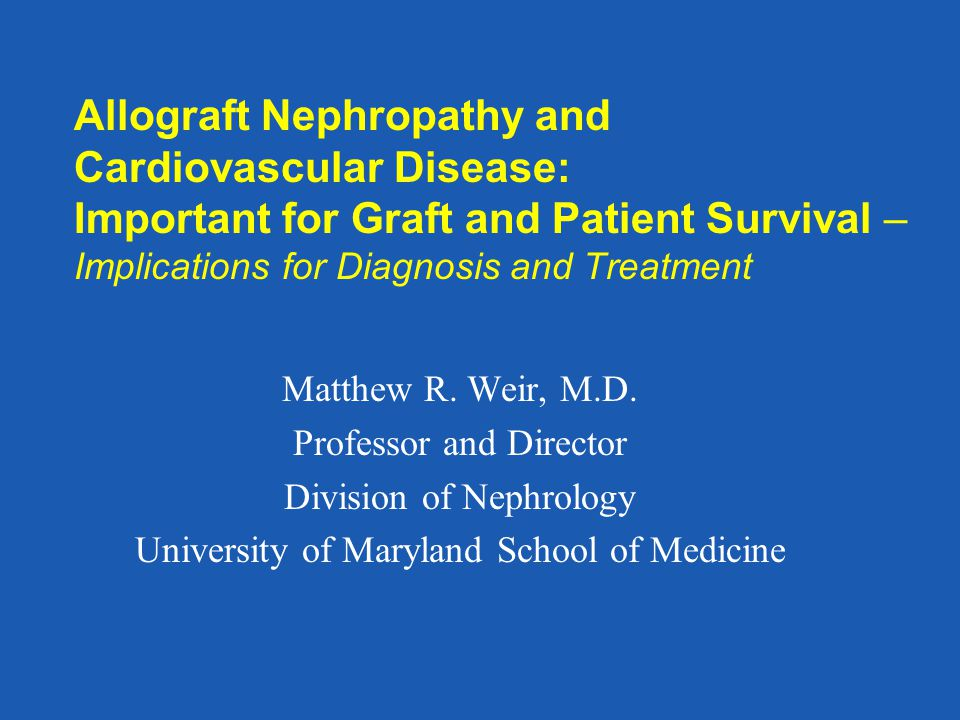 Allograft Nephropathy and Cardiovascular Disease: Important for Graft and Patient Survival – Implications for Diagnosis and Treatment Matthew R. Weir,