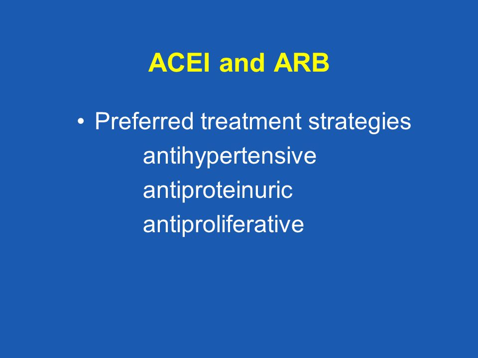 ACEI and ARB Preferred treatment strategies antihypertensive antiproteinuric antiproliferative