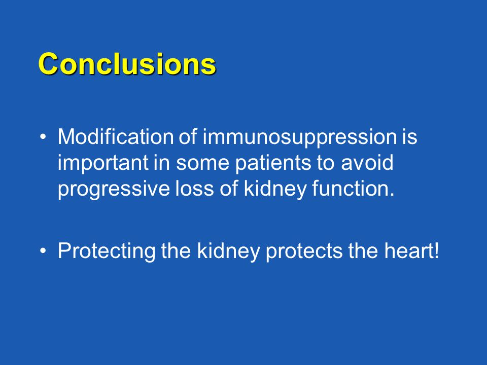 Conclusions Modification of immunosuppression is important in some patients to avoid progressive loss of kidney function. Protecting the kidney protec