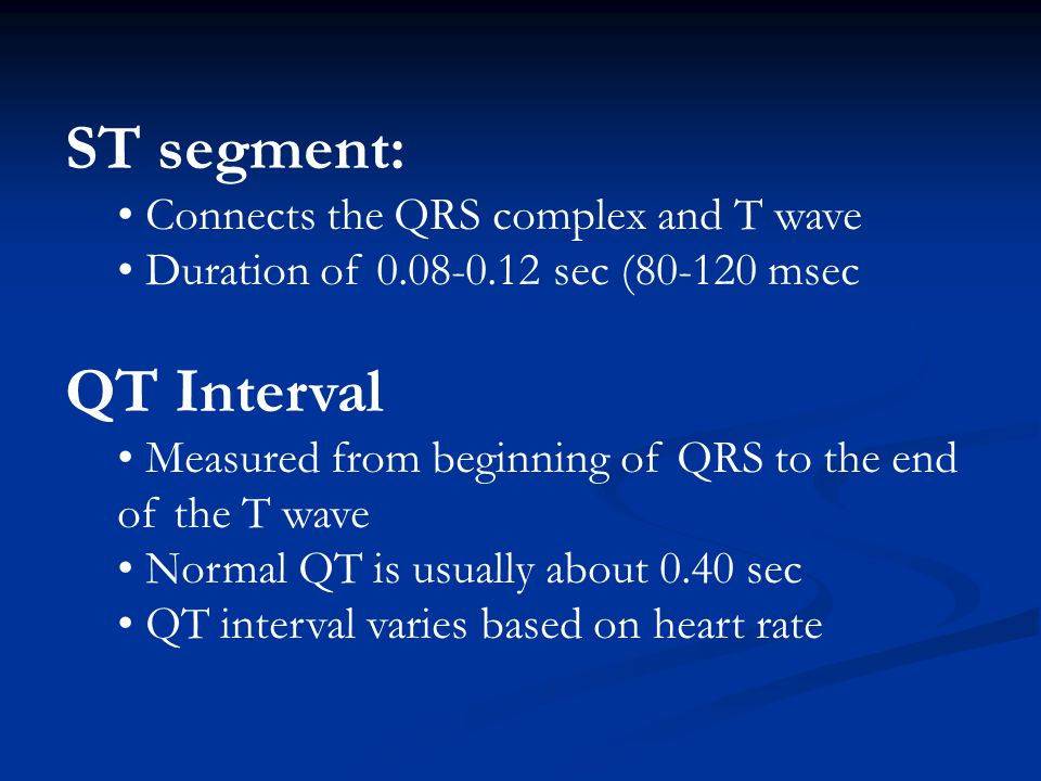 ST segment: Connects the QRS complex and T wave Duration of 0.08-0.12 sec (80-120 msec QT Interval Measured from beginning of QRS to the end of the T wave Normal QT is usually about 0.40 sec QT interval varies based on heart rate