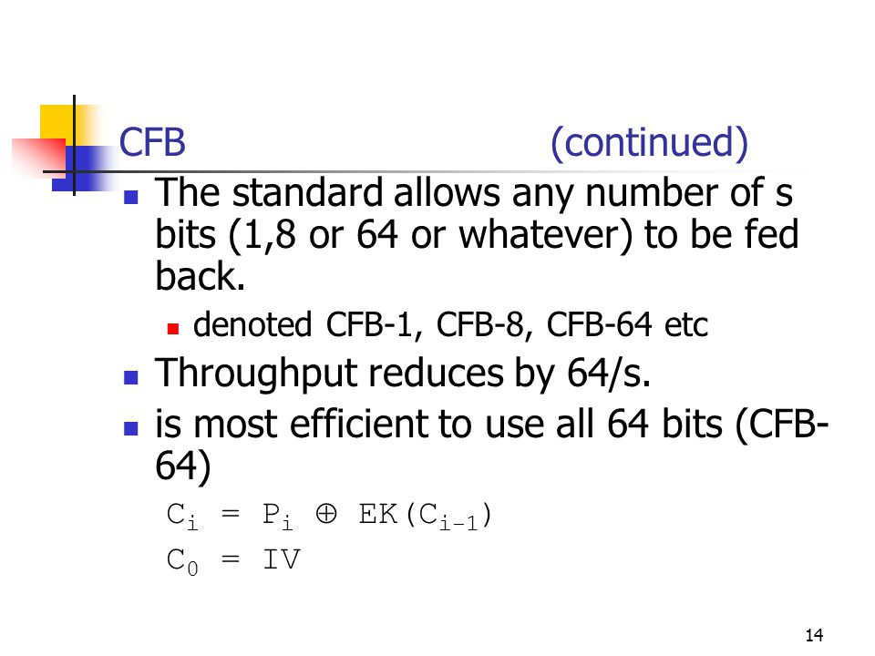 14 CFB (continued) The standard allows any number of s bits (1,8 or 64 or whatever) to be fed back.