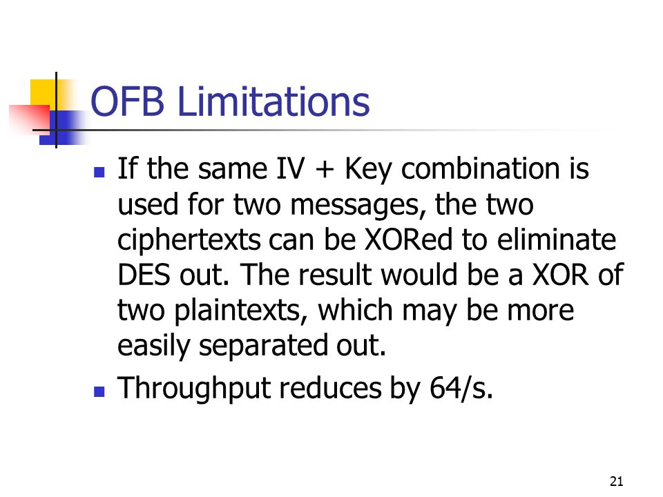 21 OFB Limitations If the same IV + Key combination is used for two messages, the two ciphertexts can be XORed to eliminate DES out.