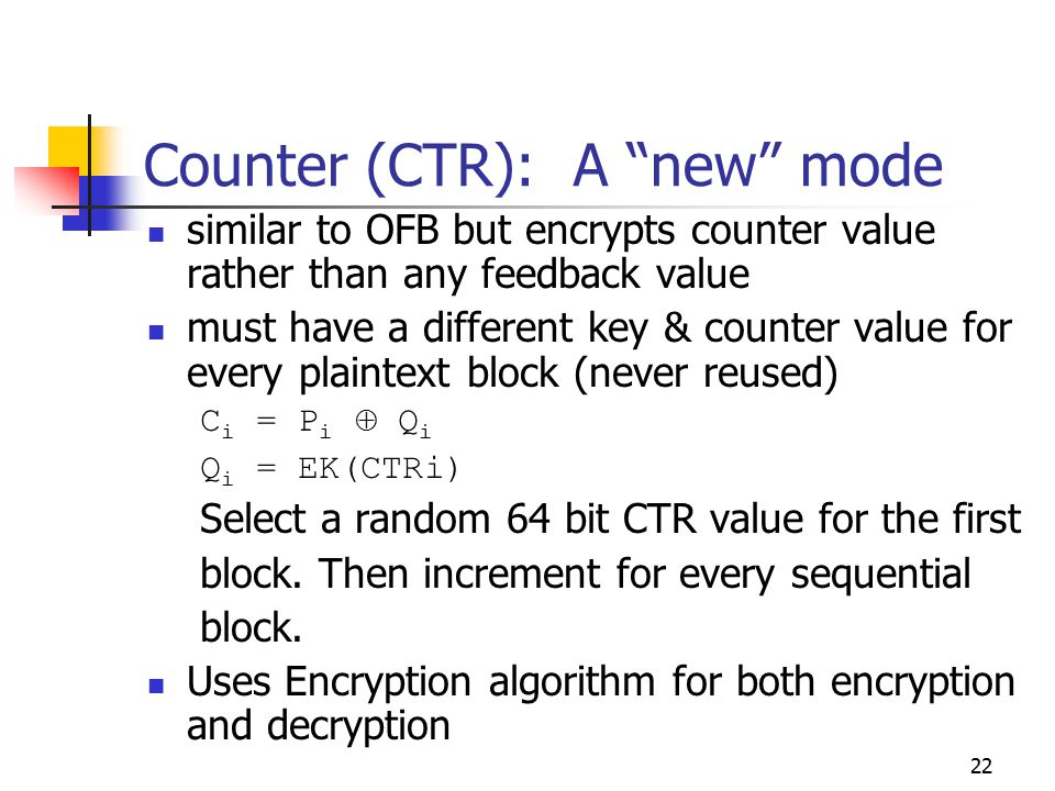 22 Counter (CTR): A new mode similar to OFB but encrypts counter value rather than any feedback value must have a different key & counter value for every plaintext block (never reused) C i = P i  Q i Q i = EK(CTRi) Select a random 64 bit CTR value for the first block.