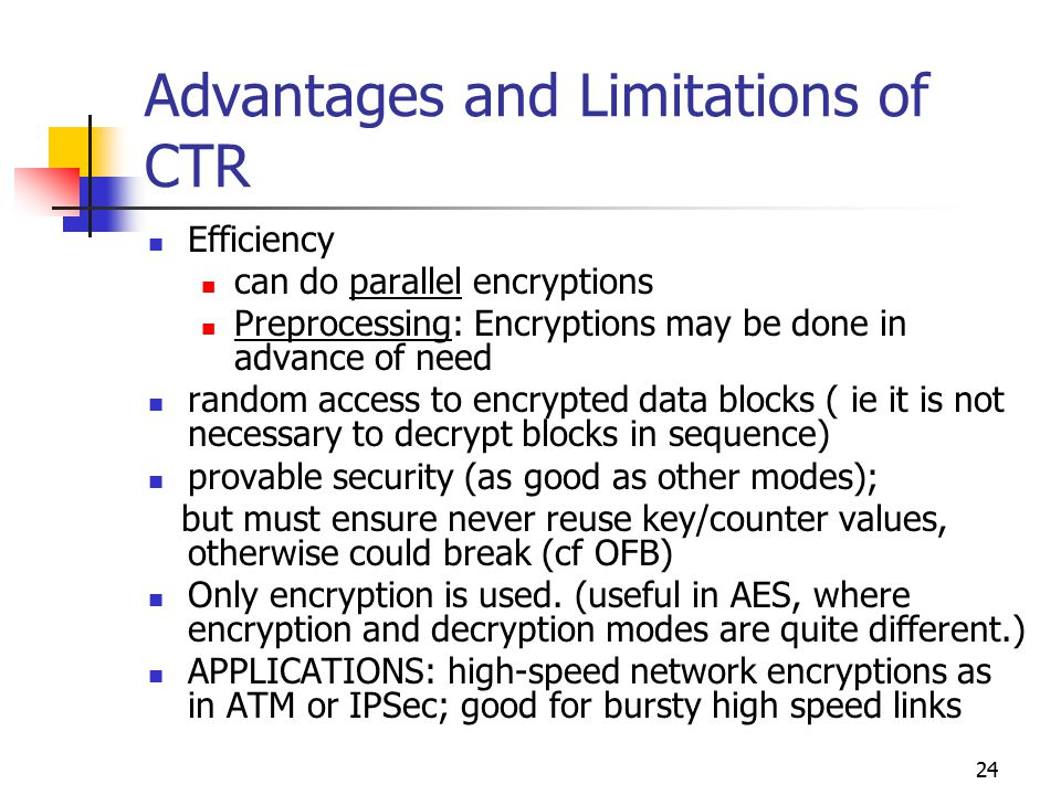 24 Advantages and Limitations of CTR Efficiency can do parallel encryptions Preprocessing: Encryptions may be done in advance of need random access to encrypted data blocks ( ie it is not necessary to decrypt blocks in sequence) provable security (as good as other modes); but must ensure never reuse key/counter values, otherwise could break (cf OFB) Only encryption is used.