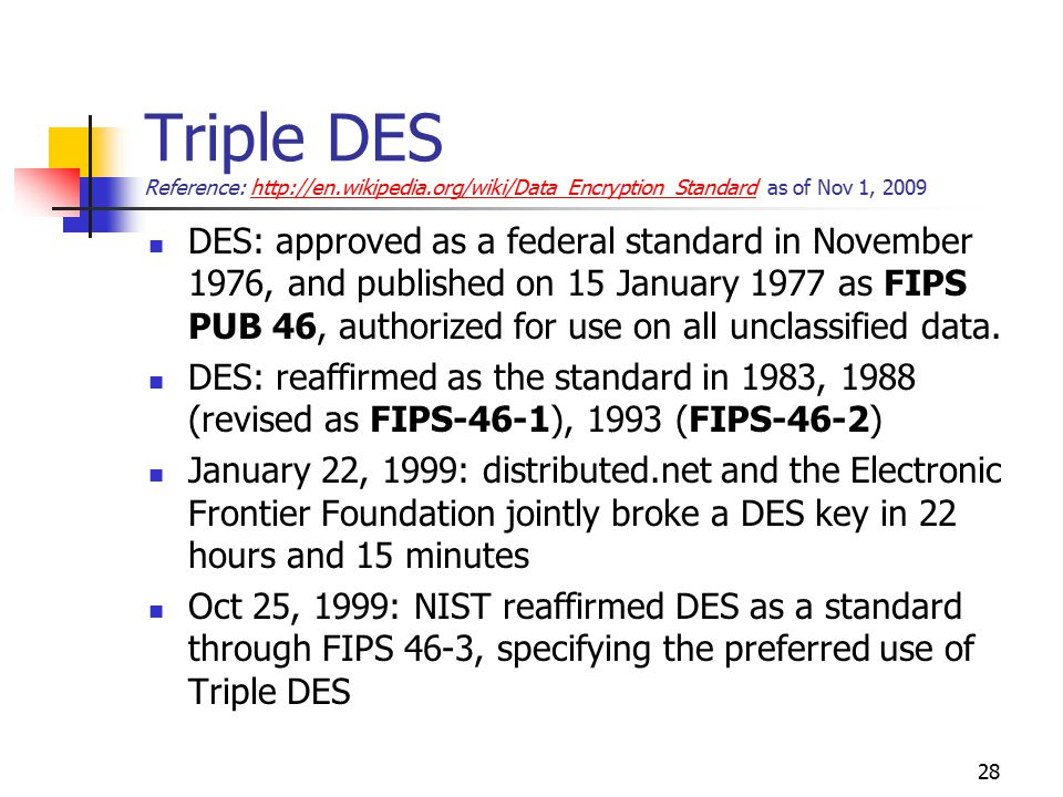 Triple DES Reference: http://en.wikipedia.org/wiki/Data_Encryption_Standard as of Nov 1, 2009http://en.wikipedia.org/wiki/Data_Encryption_Standard DES: approved as a federal standard in November 1976, and published on 15 January 1977 as FIPS PUB 46, authorized for use on all unclassified data.
