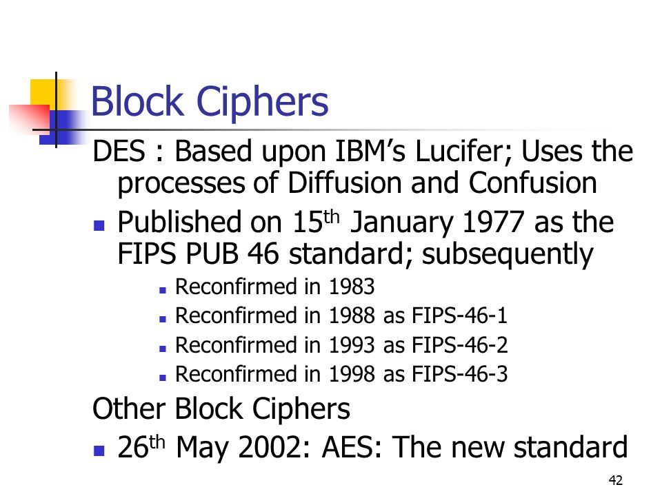 42 Block Ciphers DES : Based upon IBM's Lucifer; Uses the processes of Diffusion and Confusion Published on 15 th January 1977 as the FIPS PUB 46 standard; subsequently Reconfirmed in 1983 Reconfirmed in 1988 as FIPS-46-1 Reconfirmed in 1993 as FIPS-46-2 Reconfirmed in 1998 as FIPS-46-3 Other Block Ciphers 26 th May 2002: AES: The new standard