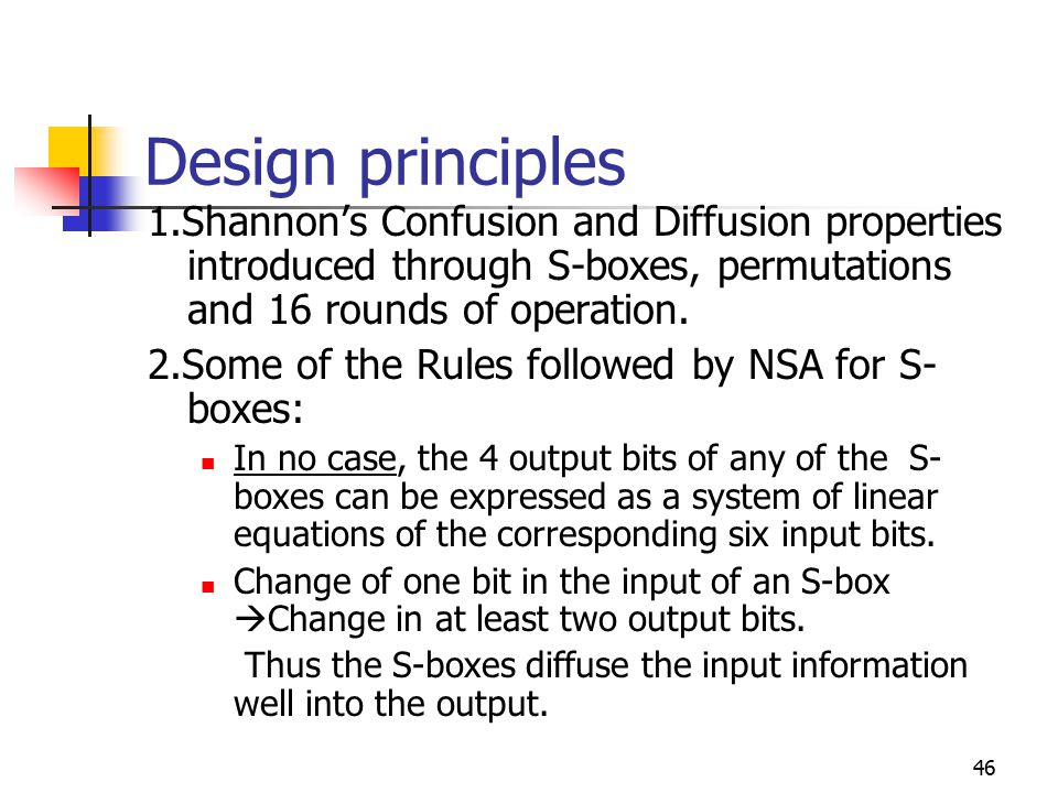 46 Design principles 1.Shannon's Confusion and Diffusion properties introduced through S-boxes, permutations and 16 rounds of operation.