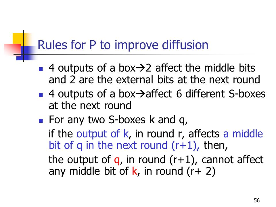 56 Rules for P to improve diffusion 4 outputs of a box  2 affect the middle bits and 2 are the external bits at the next round 4 outputs of a box  affect 6 different S-boxes at the next round For any two S-boxes k and q, if the output of k, in round r, affects a middle bit of q in the next round (r+1), then, the output of q, in round (r+1), cannot affect any middle bit of k, in round (r+ 2)