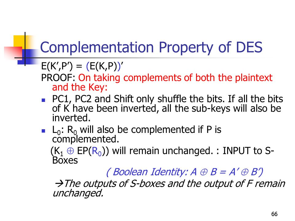 66 Complementation Property of DES E(K',P') = (E(K,P))' PROOF: On taking complements of both the plaintext and the Key: PC1, PC2 and Shift only shuffle the bits.