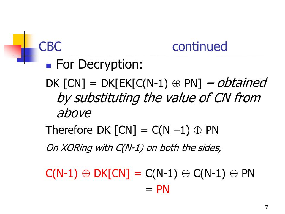 7 CBC continued For Decryption: DK [CN] = DK[EK[C(N-1)  PN] – obtained by substituting the value of CN from above Therefore DK [CN] = C(N –1)  PN On XORing with C(N-1) on both the sides, C(N-1)  DK[CN] = C(N-1)  C(N-1)  PN = PN