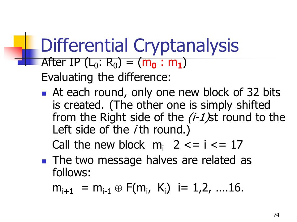 74 Differential Cryptanalysis After IP (L 0 : R 0 ) = (m 0 : m 1 ) Evaluating the difference: At each round, only one new block of 32 bits is created.