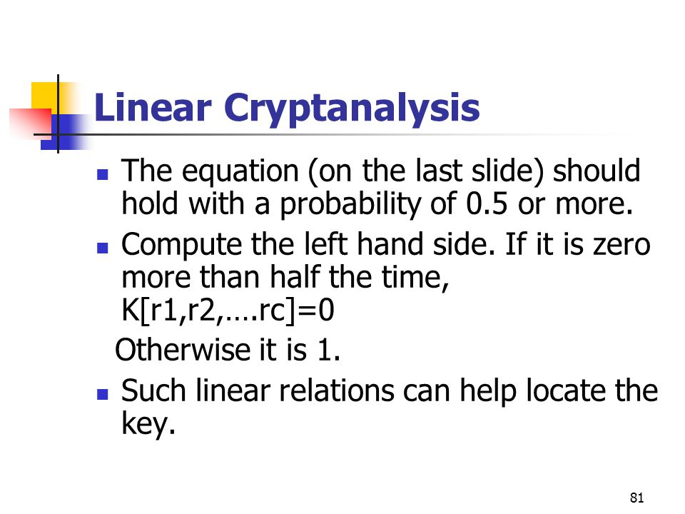 81 Linear Cryptanalysis The equation (on the last slide) should hold with a probability of 0.5 or more.