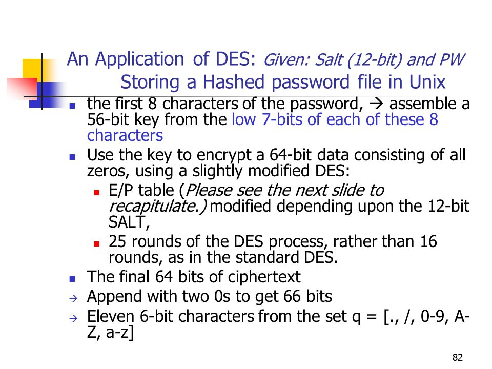 82 An Application of DES: Given: Salt (12-bit) and PW Storing a Hashed password file in Unix the first 8 characters of the password,  assemble a 56-bit key from the low 7-bits of each of these 8 characters Use the key to encrypt a 64-bit data consisting of all zeros, using a slightly modified DES: E/P table (Please see the next slide to recapitulate.) modified depending upon the 12-bit SALT, 25 rounds of the DES process, rather than 16 rounds, as in the standard DES.