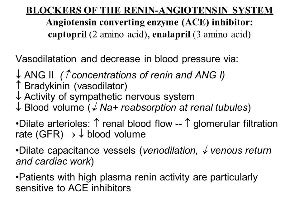 BLOCKERS OF THE RENIN-ANGIOTENSIN SYSTEM Angiotensin converting enzyme (ACE) inhibitor: captopril (2 amino acid), enalapril (3 amino acid) Vasodilatation and decrease in blood pressure via:  ANG II (  concentrations of renin and ANG I)  Bradykinin (vasodilator)  Activity of sympathetic nervous system  Blood volume (  Na+ reabsorption at renal tubules) Dilate arterioles:  renal blood flow --  glomerular filtration rate (GFR)   blood volume Dilate capacitance vessels (venodilation,  venous return and cardiac work) Patients with high plasma renin activity are particularly sensitive to ACE inhibitors