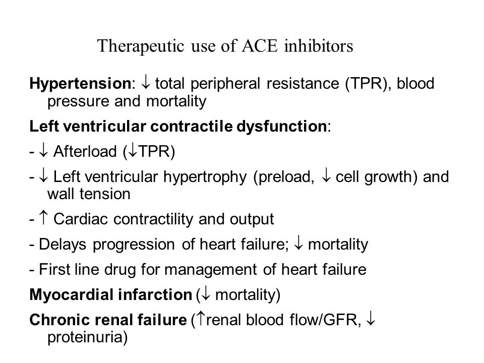 Therapeutic use of ACE inhibitors Hypertension:  total peripheral resistance (TPR), blood pressure and mortality Left ventricular contractile dysfunction: -  Afterload (  TPR) -  Left ventricular hypertrophy (preload,  cell growth) and wall tension -  Cardiac contractility and output - Delays progression of heart failure;  mortality - First line drug for management of heart failure Myocardial infarction (  mortality) Chronic renal failure (  renal blood flow/GFR,  proteinuria)