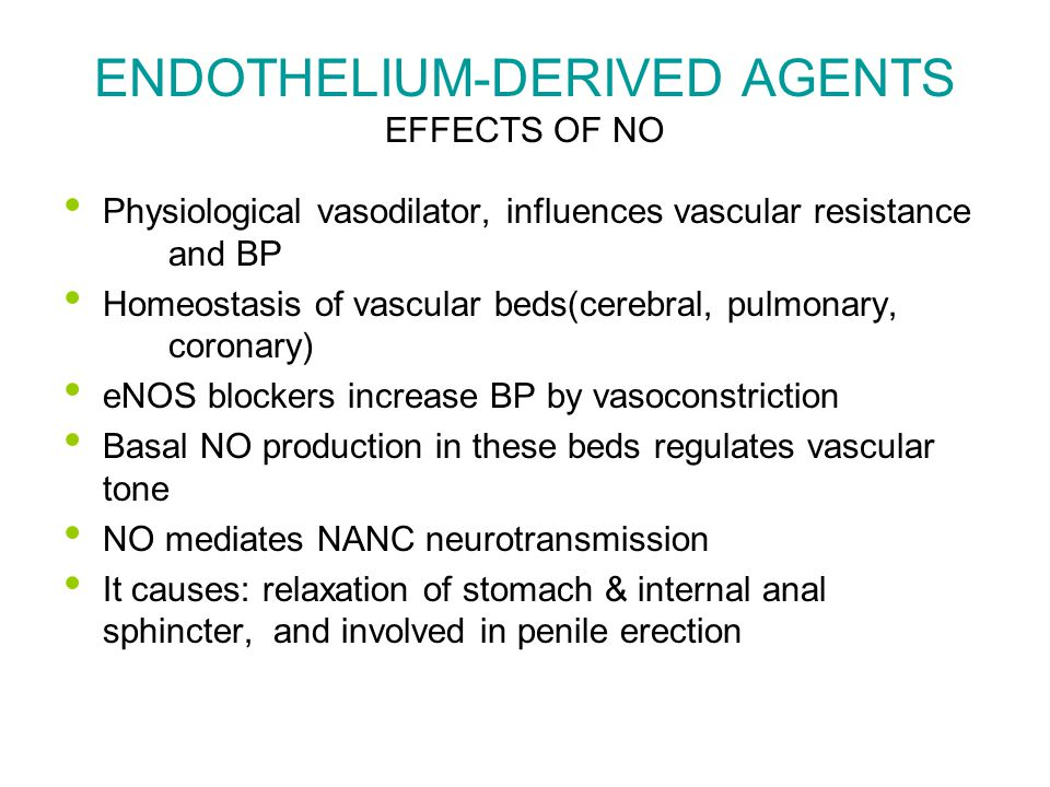 ENDOTHELIUM-DERIVED AGENTS EFFECTS OF NO Physiological vasodilator, influences vascular resistance and BP Homeostasis of vascular beds(cerebral, pulmonary, coronary) eNOS blockers increase BP by vasoconstriction Basal NO production in these beds regulates vascular tone NO mediates NANC neurotransmission It causes: relaxation of stomach & internal anal sphincter, and involved in penile erection