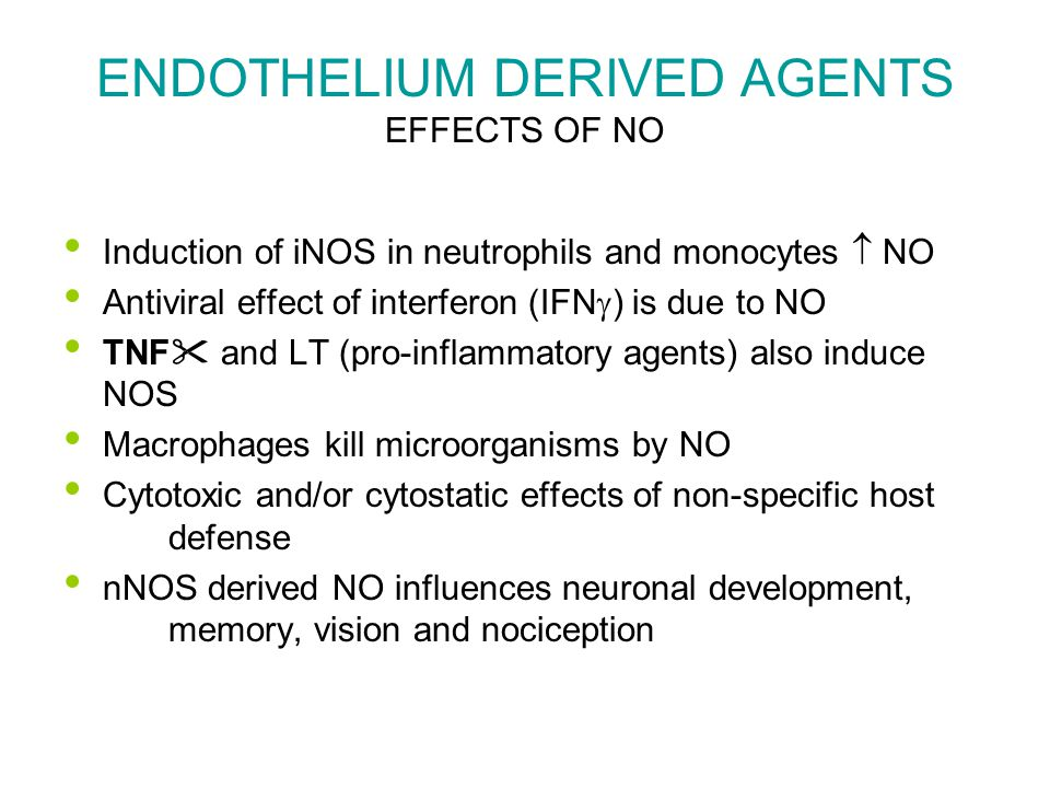 ENDOTHELIUM DERIVED AGENTS EFFECTS OF NO Induction of iNOS in neutrophils and monocytes  NO Antiviral effect of interferon (IFN  ) is due to NO TNF  and LT (pro-inflammatory agents) also induce NOS Macrophages kill microorganisms by NO Cytotoxic and/or cytostatic effects of non-specific host defense nNOS derived NO influences neuronal development, memory, vision and nociception