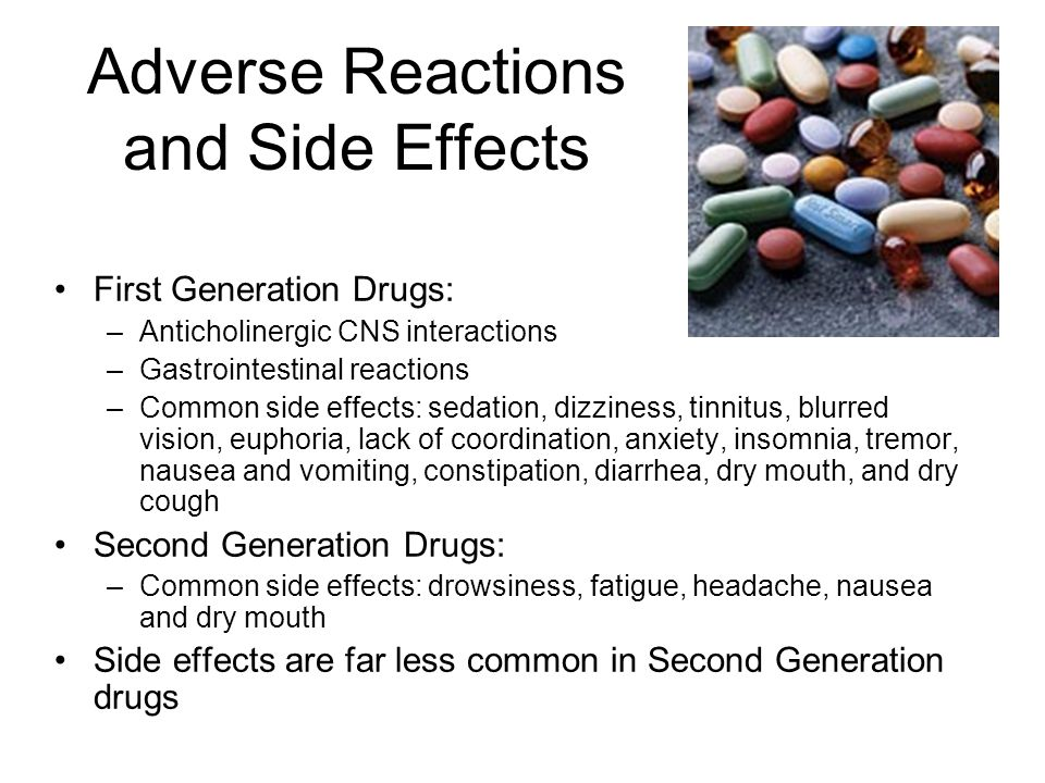 Adverse Reactions and Side Effects First Generation Drugs: –Anticholinergic CNS interactions –Gastrointestinal reactions –Common side effects: sedation, dizziness, tinnitus, blurred vision, euphoria, lack of coordination, anxiety, insomnia, tremor, nausea and vomiting, constipation, diarrhea, dry mouth, and dry cough Second Generation Drugs: –Common side effects: drowsiness, fatigue, headache, nausea and dry mouth Side effects are far less common in Second Generation drugs