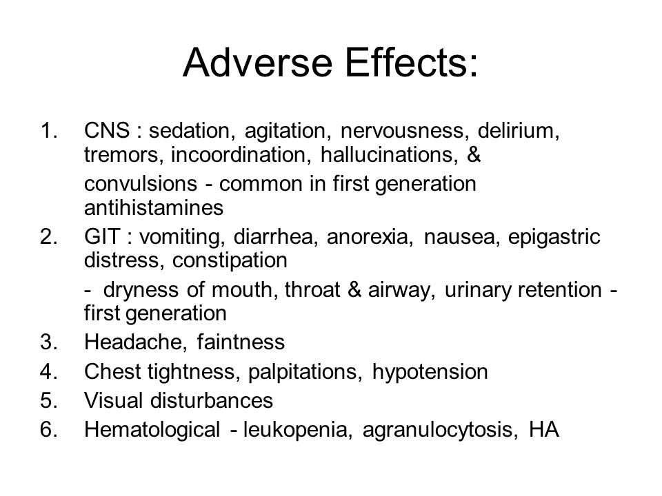 Adverse Effects: 1.CNS : sedation, agitation, nervousness, delirium, tremors, incoordination, hallucinations, & convulsions - common in first generation antihistamines 2.GIT : vomiting, diarrhea, anorexia, nausea, epigastric distress, constipation - dryness of mouth, throat & airway, urinary retention - first generation 3.Headache, faintness 4.Chest tightness, palpitations, hypotension 5.Visual disturbances 6.Hematological - leukopenia, agranulocytosis, HA